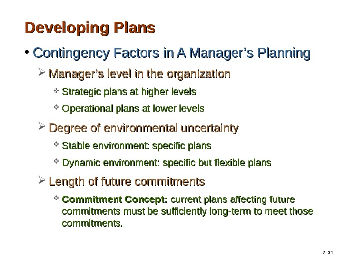 7– 31 Developing Plans • Contingency Factors in A Manager's Planning Manager's level in the organization