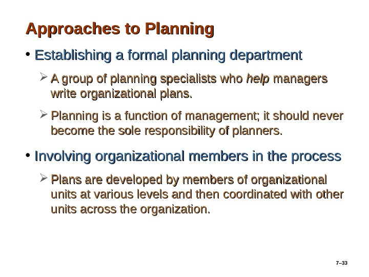 7– 33 Approaches to Planning • Establishing a formal planning department A group of planning specialists