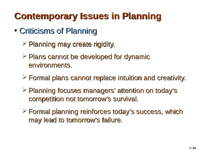 7– 34 Contemporary Issues in Planning • Criticisms of Planning may create rigidity.  Plans cannot