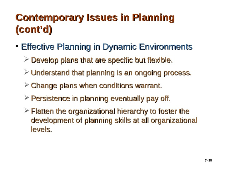 7– 35 Contemporary Issues in Planning (cont'd) • Effective Planning in Dynamic Environments Develop plans that