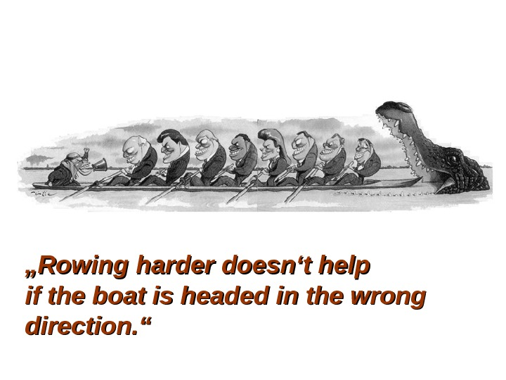 """"" Rowing harder doesn't help if the boat is headed in the wrong direction. """