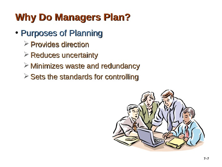 7– 7 Why Do Managers Plan?  • Purposes of Planning Provides direction Reduces uncertainty Minimizes