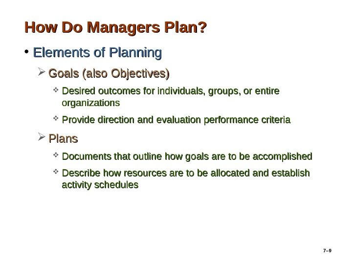 7– 9 How Do Managers Plan?  • Elements of Planning Goals (also Objectives) Desired outcomes