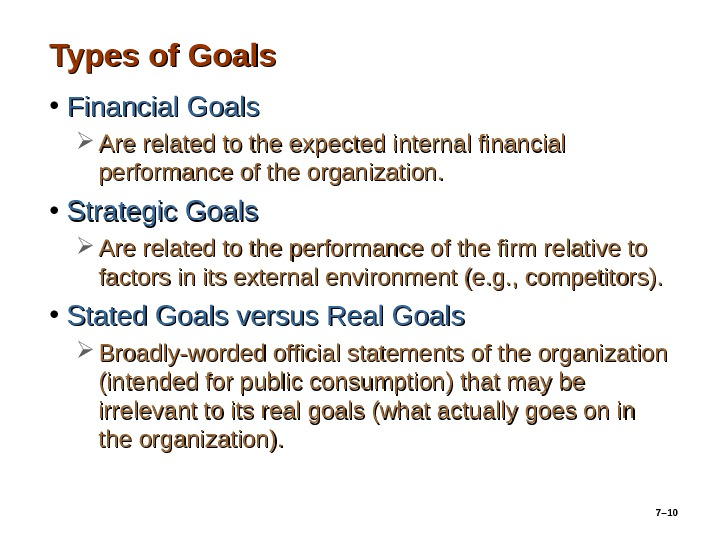 7– 10 Types of Goals • Financial Goals Are related to the expected internal financial performance
