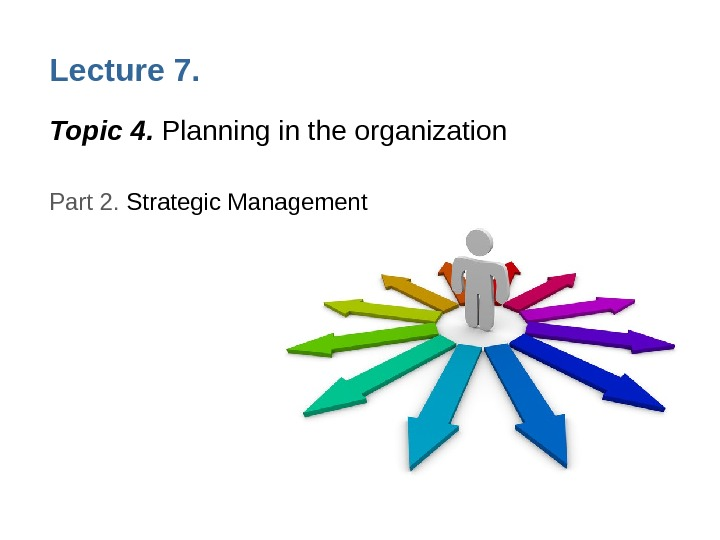 Lecture 7. Topic 4.  Planning in the organization Part 2.  Strategic Management