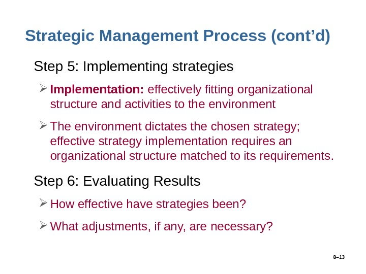 8– 13 Strategic Management Process (cont'd) • Step 5: Implementing strategies Implementation:  effectively fitting organizational