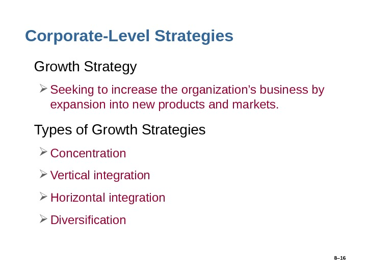 8– 16 Corporate-Level Strategies • Growth Strategy Seeking to increase the organization's business by expansion into
