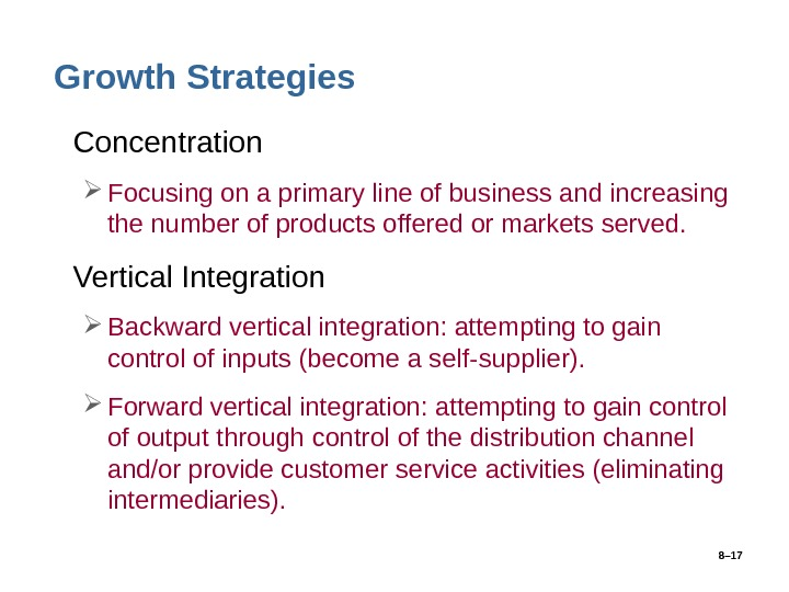 8– 17 Growth Strategies • Concentration Focusing on a primary line of business and increasing the