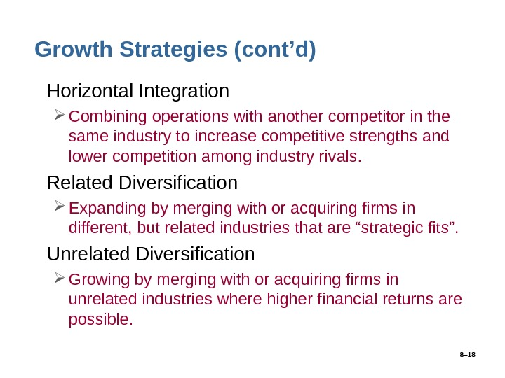 8– 18 Growth Strategies (cont'd) • Horizontal Integration Combining operations with another competitor in the same