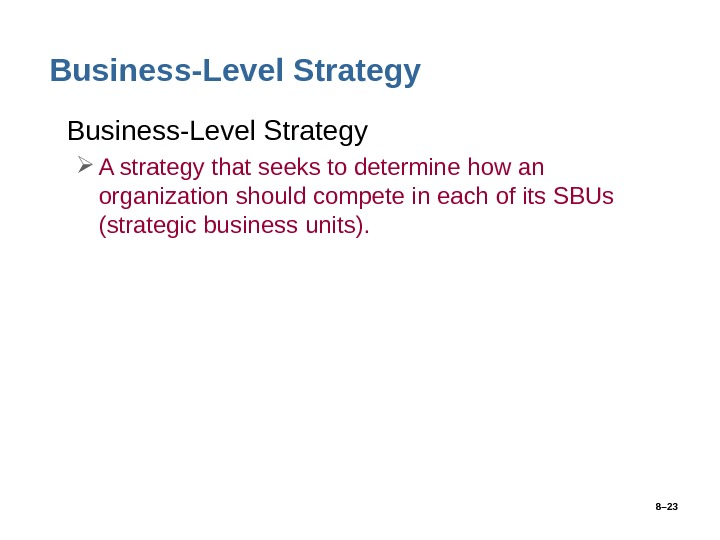 8– 23 Business-Level Strategy • Business-Level Strategy A strategy that seeks to determine how an organization