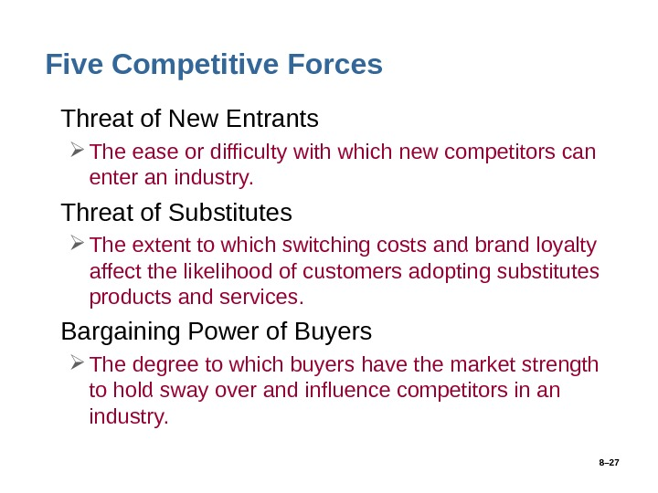 8– 27 Five Competitive Forces • Threat of New Entrants The ease or difficulty with which