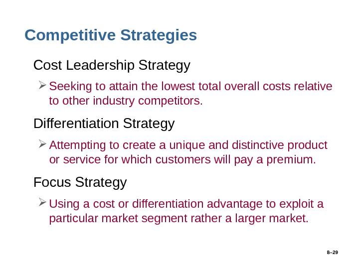 8– 29 Competitive Strategies • Cost Leadership Strategy Seeking to attain the lowest total overall costs
