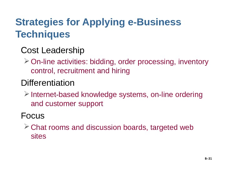 8– 31 Strategies for Applying e-Business Techniques • Cost Leadership On-line activities: bidding, order processing, inventory