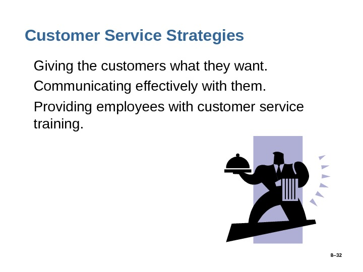 8– 32 Customer Service Strategies • Giving the customers what they want.  • Communicating effectively