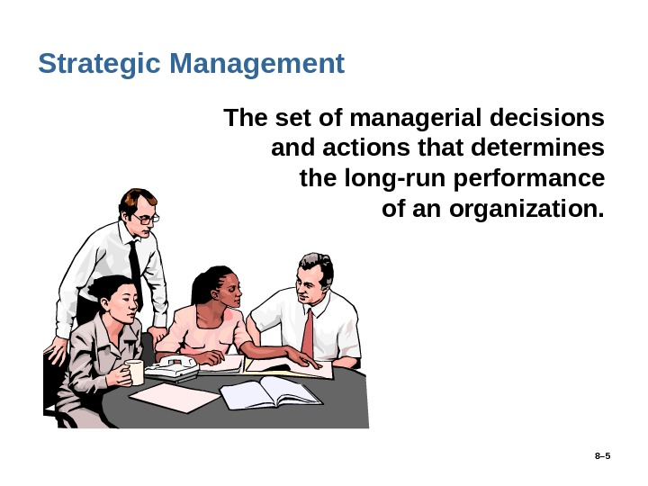 8– 5 Strategic Management • The set of managerial decisions and actions that determines the long-run