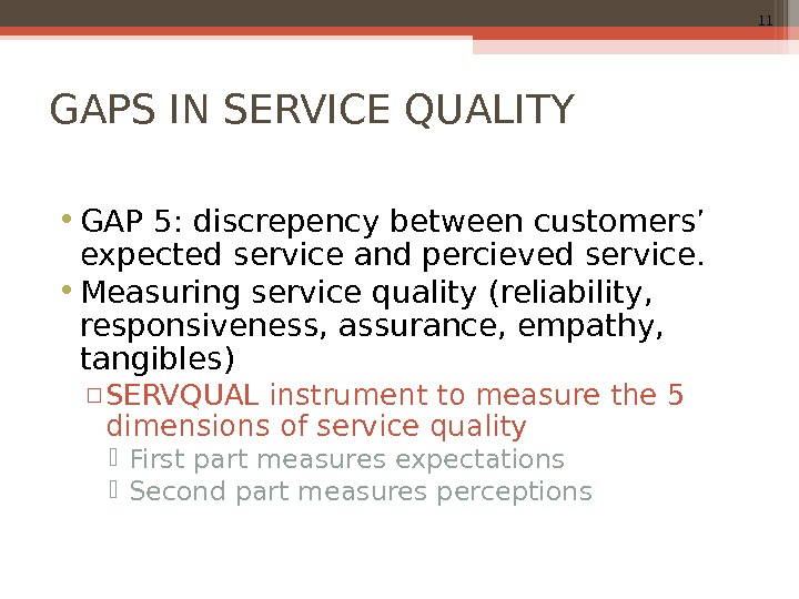 11 GAPS IN SERVICE QUALITY • GAP 5: discrepency between customers' expected service and percieved service.