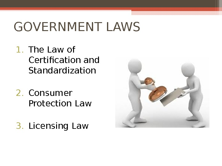 GOVERNMENT LAWS 1. The Law of Certification and Standardization 2. Consumer Protection Law 3. Licensing Law