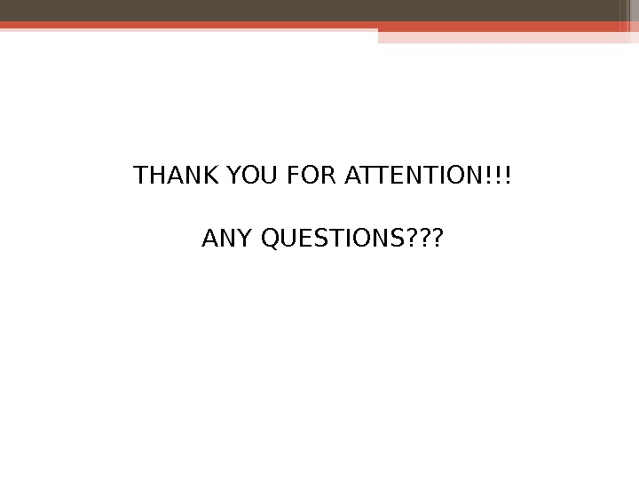 THANK YOU FOR ATTENTION!!! ANY QUESTIONS? ? ?
