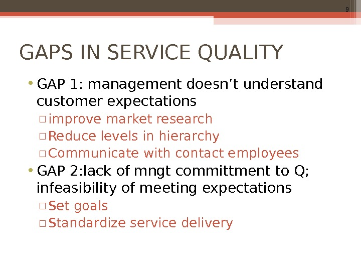 9 GAPS IN SERVICE QUALITY • GAP 1: management doesn't understand customer expectations ▫ improve market