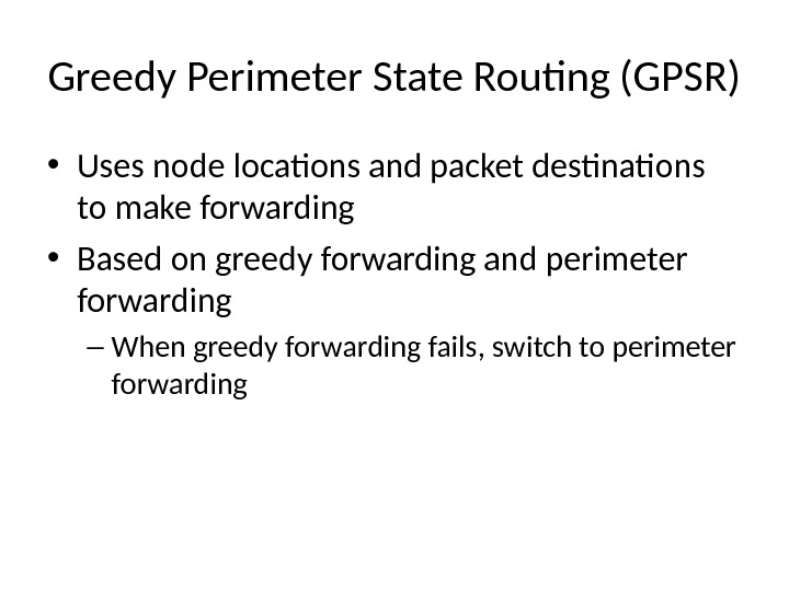 Greedy Perimeter State Routing (GPSR) • Uses node locations and packet destinations to make forwarding •