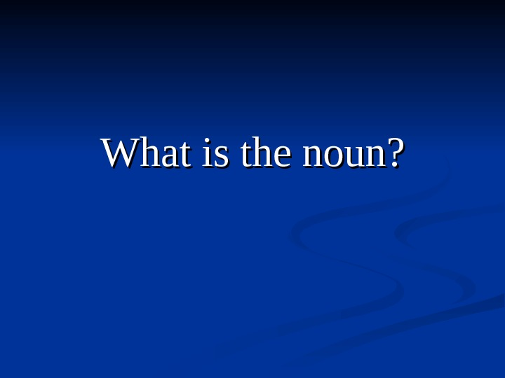 What is the noun ? ?