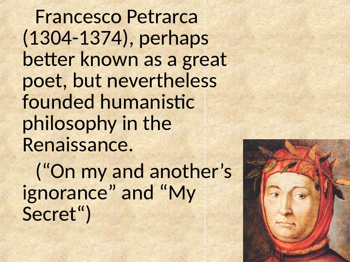 Francesco Petrarca (1304 -1374), perhaps better known as a great poet, but nevertheless founded humanistic philosophy