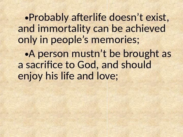 • Probably afterlife doesn't exist,  and immortality can be achieved only in people's memories;