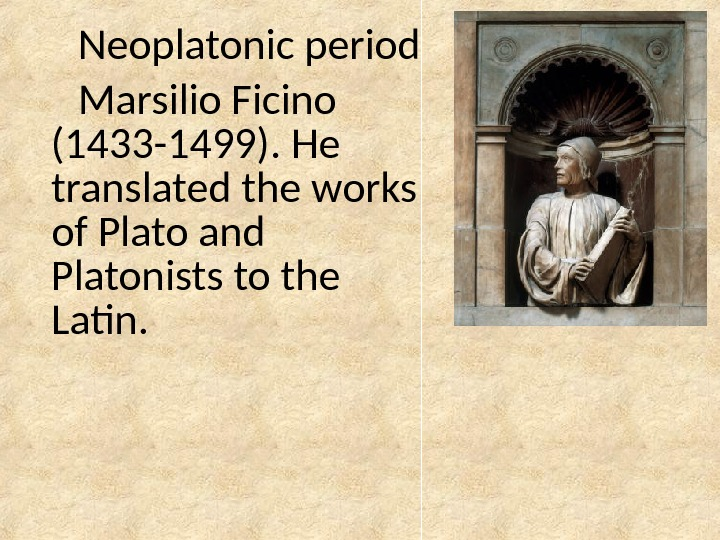 Neoplatonic period Marsilio Ficino (1433 -1499).  He translated the works of Plato and Platonists to