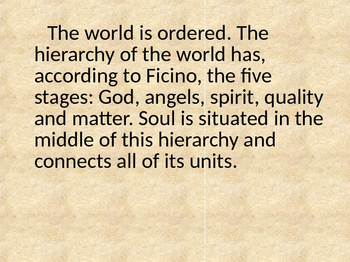 The world is ordered. The hierarchy of the world has,  according to Ficino, the five