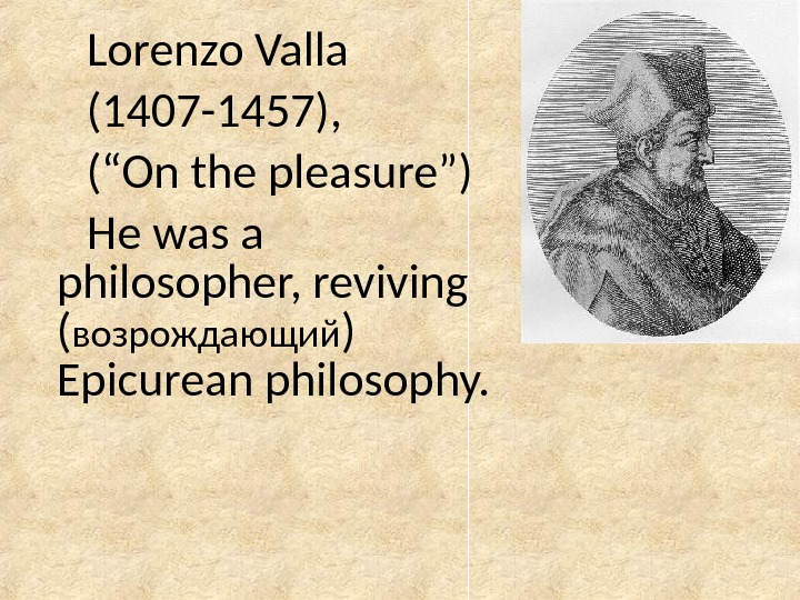"Lorenzo Valla (1407 -1457),  (""On the pleasure"") He was a philosopher, reviving ( возрождающий )"