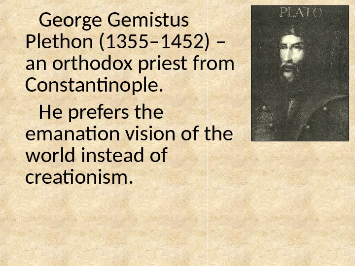 George Gemistus Plethon (1355– 1452) – an orthodox priest from Constantinople. He prefers the emanation vision
