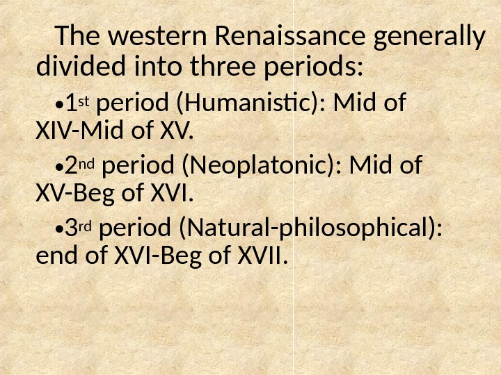The western Renaissance generally divided into three periods:  • 1 st period (Humanistic): Mid of
