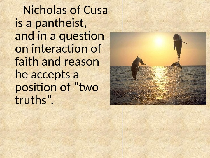 Nicholas of Cusa is a pantheist,  and in a question on interaction of faith and