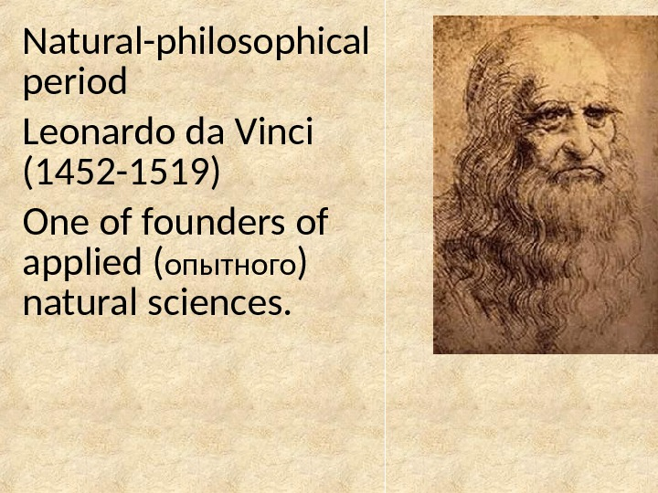 Natural-philosophical period Leonardo da Vinci (1452 -1519) One of founders of applied ( опытного ) natural