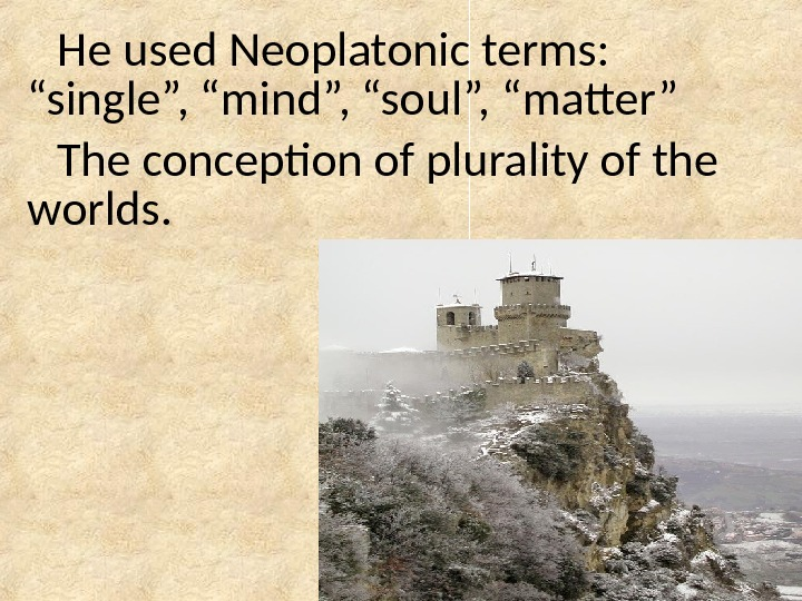 "He used Neoplatonic terms:  ""single"", ""mind"", ""soul"", ""matter"" The conception of plurality of the worlds."