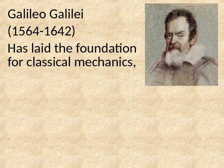 Galileo Galilei  (1564 -1642) Has laid the foundation for classical mechanics,
