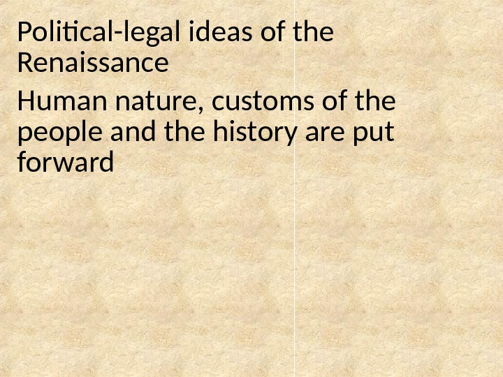 Political-legal ideas of the Renaissance Human nature, customs of the people and the history are put