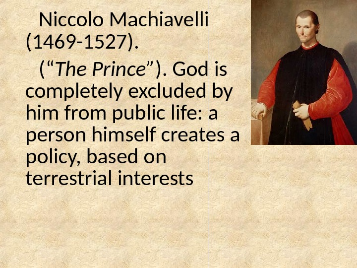 "Niccolo Machiavelli (1469 -1527). ("" The Prince "" ). God is completely excluded by him from"