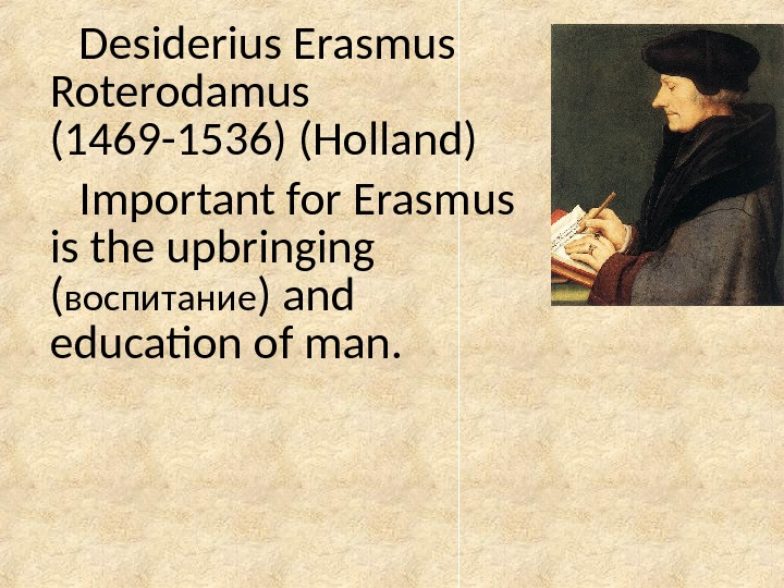 Desiderius Erasmus  Roterodamus  (1469 -1536) (Holland) Important for Erasmus is the upbringing ( воспитание