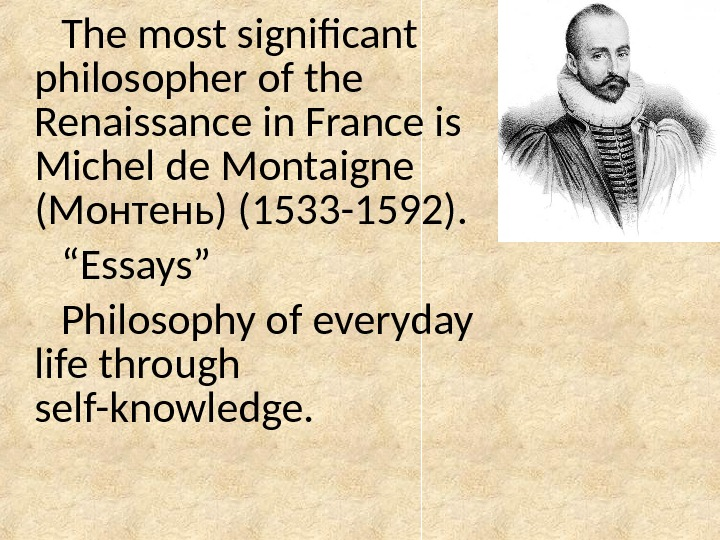 The most significant philosopher of the Renaissance in France is Michel de Montaigne ( Монтень )