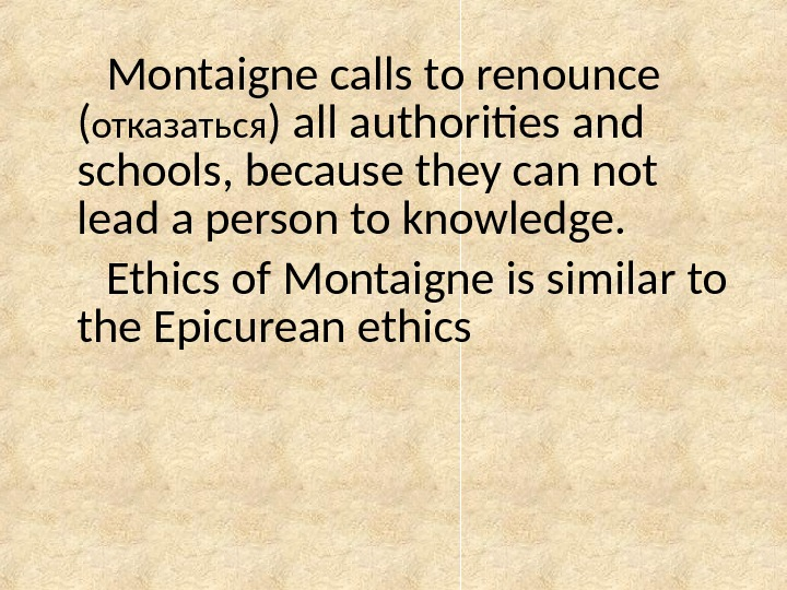 Montaigne calls to renounce ( отказаться ) all authorities and schools, because they can not lead