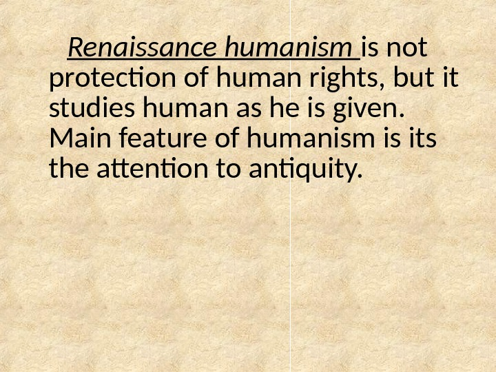 Renaissance humanism is not protection of human rights, but  it studies human as he is