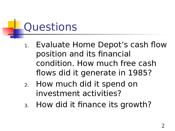 2 Questions 1. Evaluate Home Depot's cash flow position and its financial condition. How much
