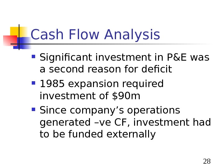 28 Cash Flow Analysis Significant investment in P&E was a second reason for deficit 1985