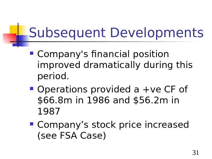 31 Subsequent Developments Company's financial position improved dramatically during this period.  Operations provided a
