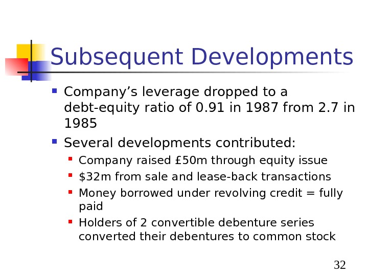 32 Subsequent Developments Company's leverage dropped to a debt-equity ratio of 0. 91 in 1987