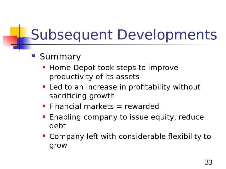 33 Subsequent Developments Summary Home Depot took steps to improve productivity of its assets Led
