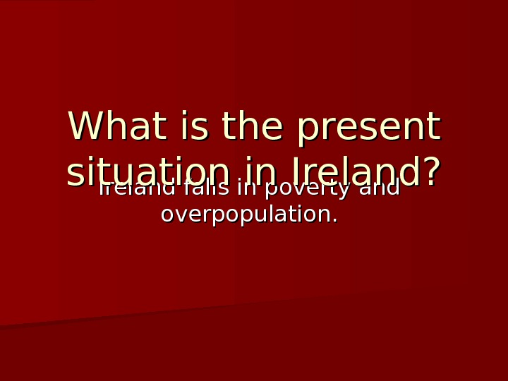 Ireland falls in poverty and overpopulation. What is the present situation in Ireland?