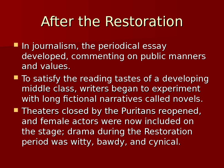 After the Restoration In journalism, the periodical essay developed, commenting on public manners and values.