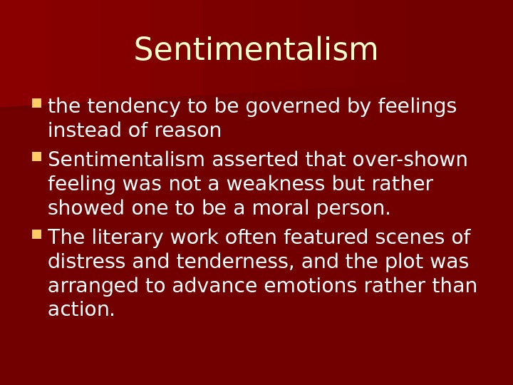 Sentimentalism the tendency to be governed by feelings instead of reason Sentimentalism asserted that over-shown feeling